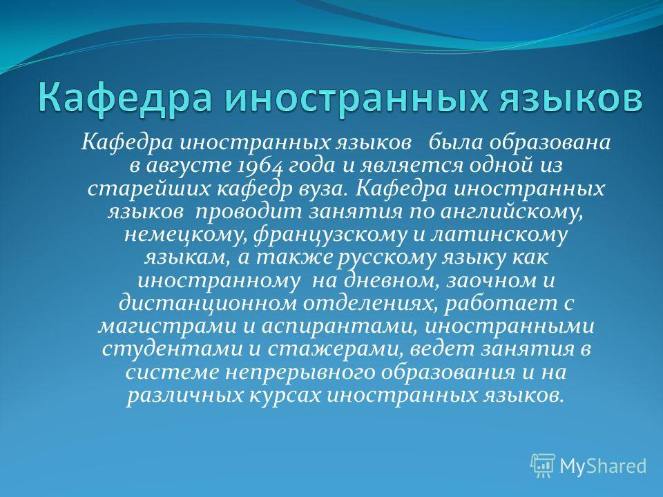 Кафедра иностранных языков была образована в августе 1964 года и является одной из старейших кафедр вуза. Кафедра иностранных языков проводит занятия по английскому, немецкому, французскому и латинскому языкам, а также русскому языку как иностранному