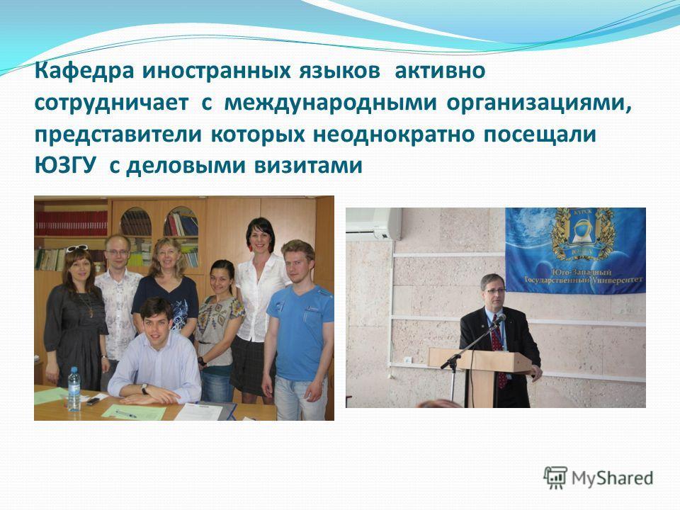 Кафедра иностранных языков активно сотрудничает с международными организациями, представители которых неоднократно посещали ЮЗГУ с деловыми визитами