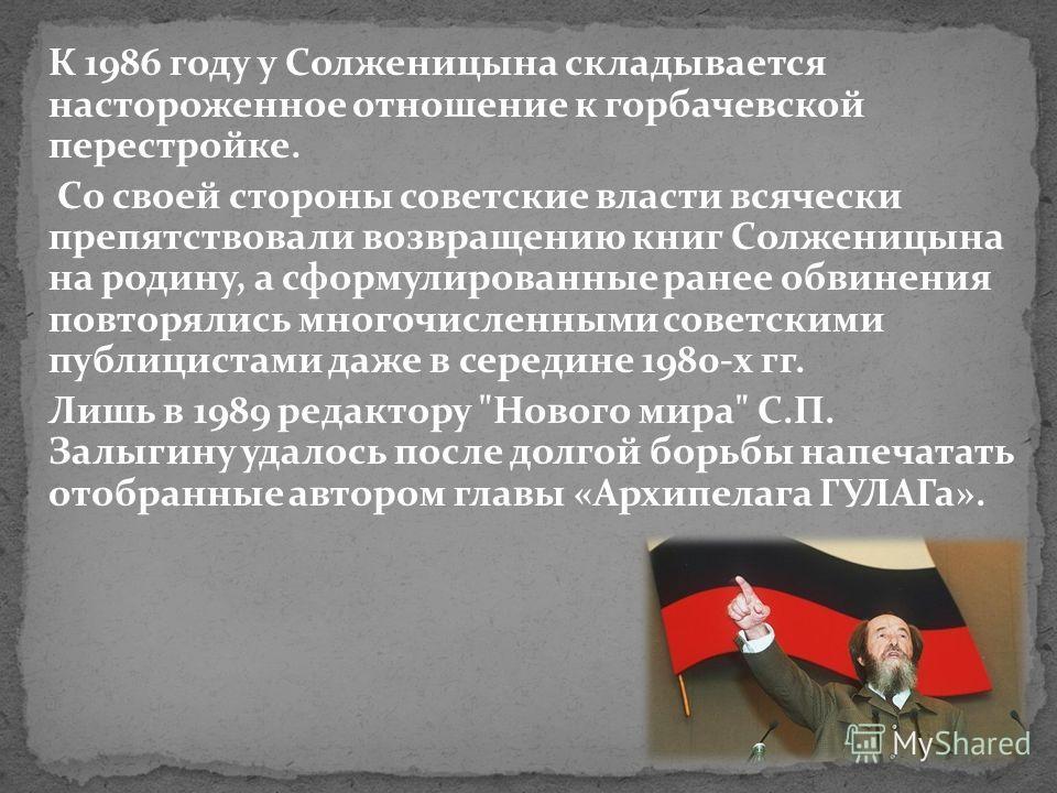 К 1986 году у Солженицына складывается настороженное отношение к горбачевской перестройке. Со своей стороны советские власти всячески препятствовали возвращению книг Солженицына на родину, а сформулированные ранее обвинения повторялись многочисленным