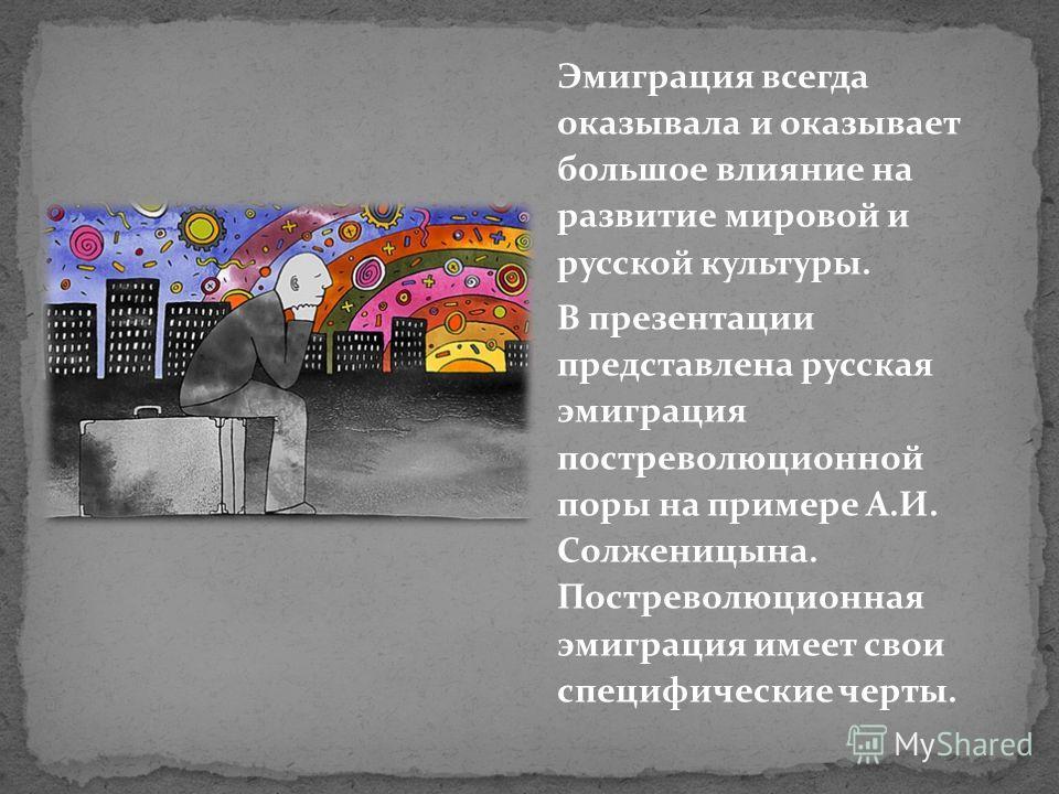 Эмиграция всегда оказывала и оказывает большое влияние на развитие мировой и русской культуры. В презентации представлена русская эмиграция постреволюционной поры на примере А.И. Солженицына. Постреволюционная эмиграция имеет свои специфические черты
