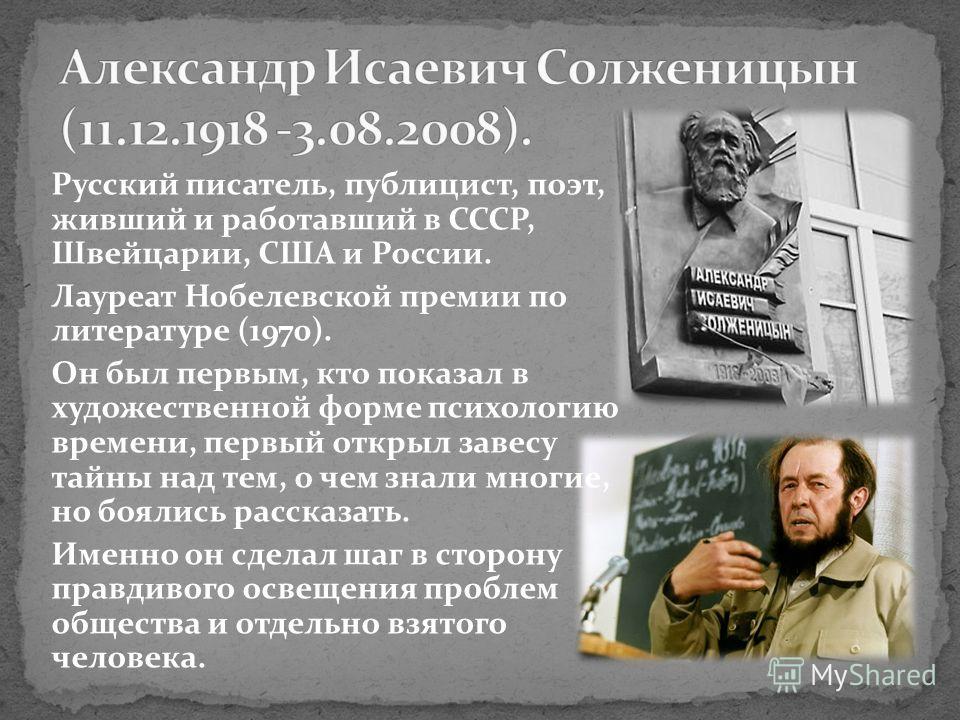 Русский писатель, публицист, поэт, живший и работавший в СССР, Швейцарии, США и России. Лауреат Нобелевской премии по литературе (1970). Он был первым, кто показал в художественной форме психологию времени, первый открыл завесу тайны над тем, о чем з