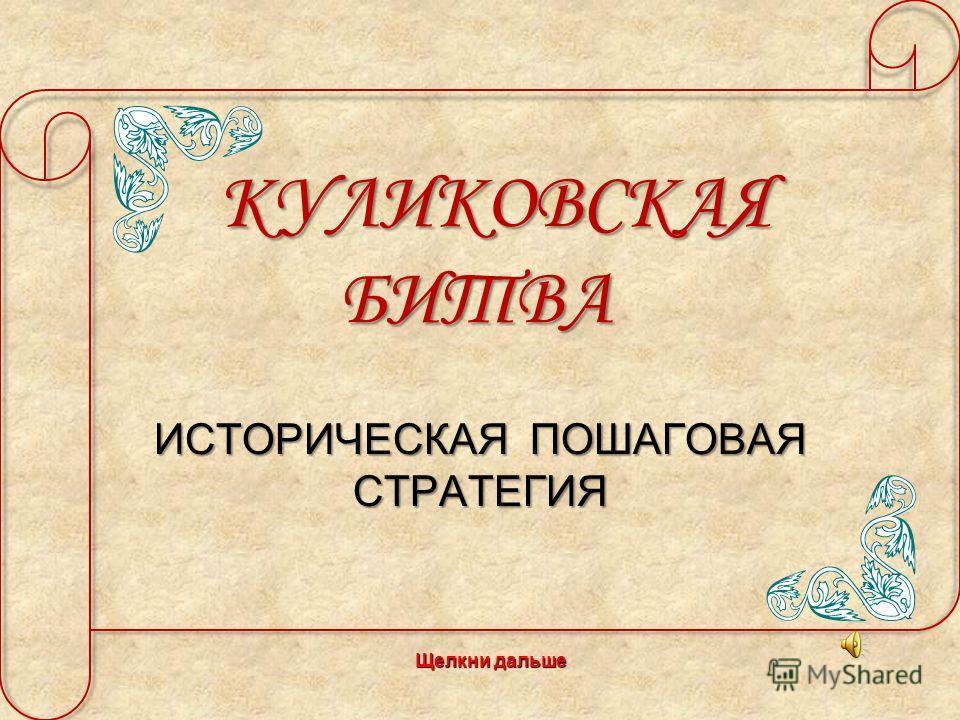 КУЛИКОВСКАЯ БИТВА КУЛИКОВСКАЯ БИТВА ИСТОРИЧЕСКАЯ ПОШАГОВАЯ СТРАТЕГИЯ Щелкни дальше