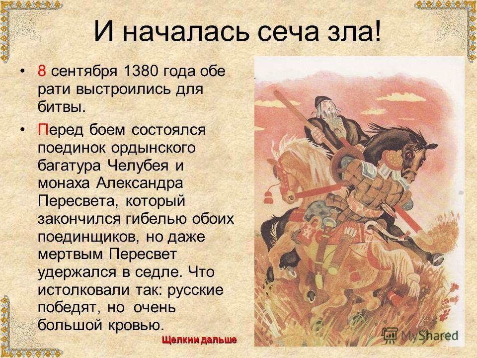 И началась сеча зла! 8 сентября 1380 года обе рати выстроились для битвы. Перед боем состоялся поединок ордынского багатура Челубея и монаха Александра Пересвета, который закончился гибелью обоих поединщиков, но даже мертвым Пересвет удержался в седл