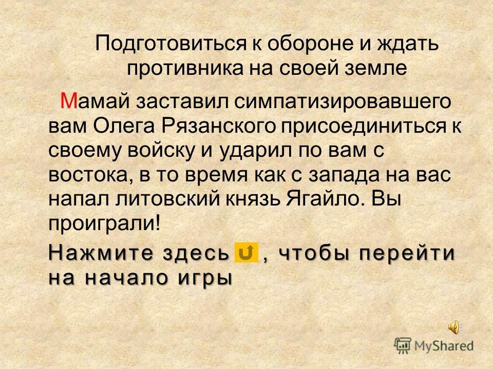 Подготовиться к обороне и ждать противника на своей земле Мамай заставил симпатизировавшего вам Олега Рязанского присоединиться к своему войску и ударил по вам с востока, в то время как с запада на вас напал литовский князь Ягайло. Вы проиграли! Нажм