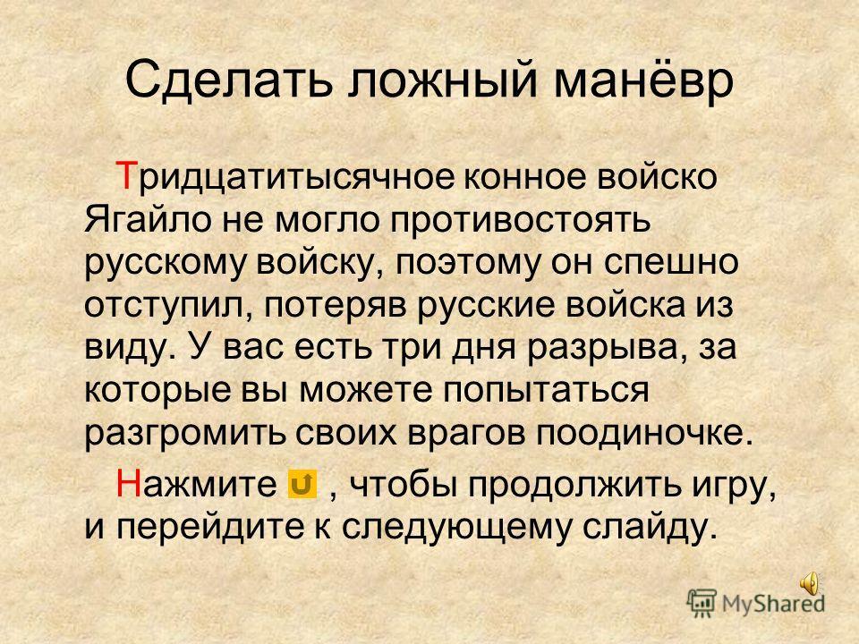 Сделать ложный манёвр Тридцатитысячное конное войско Ягайло не могло противостоять русскому войску, поэтому он спешно отступил, потеряв русские войска из виду. У вас есть три дня разрыва, за которые вы можете попытаться разгромить своих врагов поодин