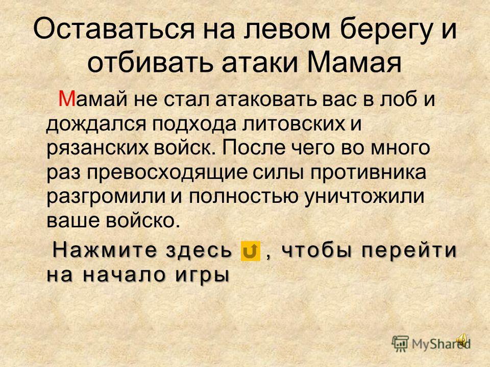 Оставаться на левом берегу и отбивать атаки Мамая Мамай не стал атаковать вас в лоб и дождался подхода литовских и рязанских войск. После чего во много раз превосходящие силы противника разгромили и полностью уничтожили ваше войско. Нажмите здесь, чт