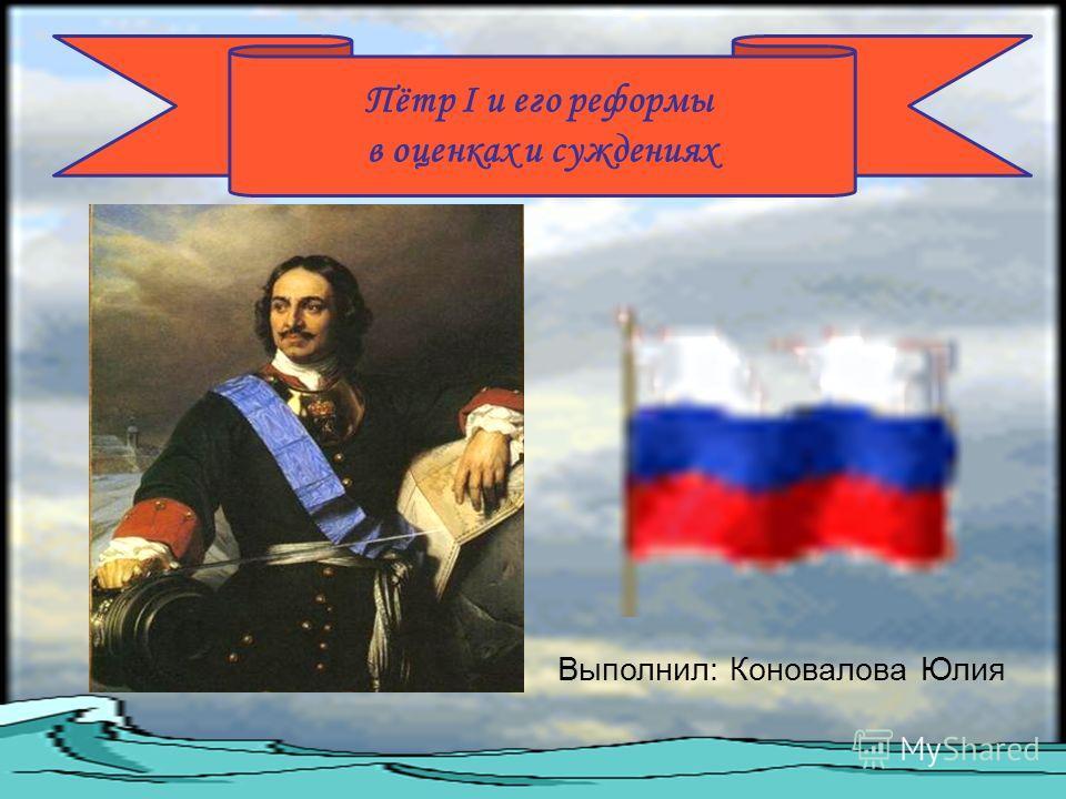 Пётр I и его реформы в оценках и суждениях Выполнил: Коновалова Юлия