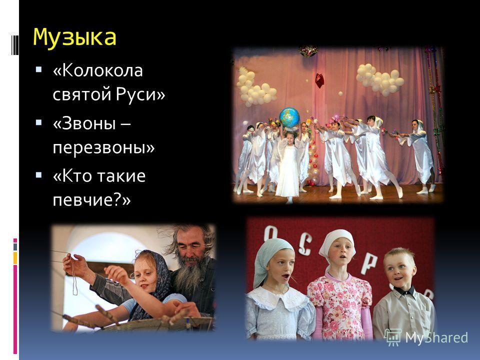 Музыка «Колокола святой Руси» «Звоны – перезвоны» «Кто такие певчие?»