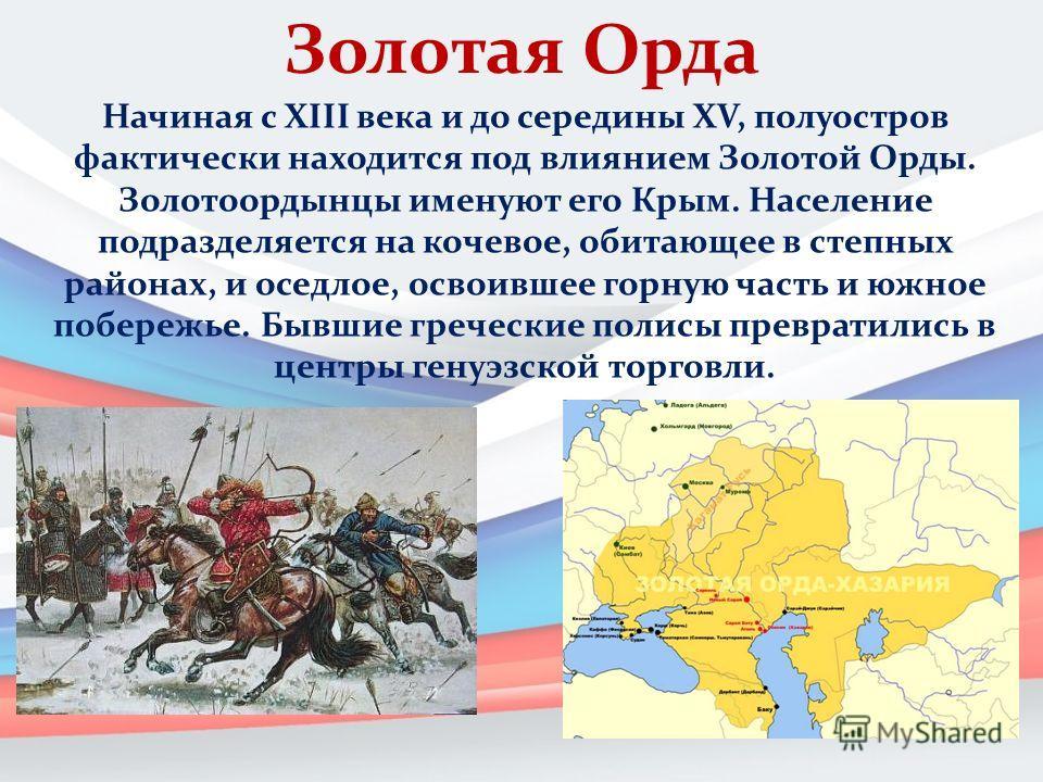 Золотая Орда Начиная с XIII века и до середины XV, полуостров фактически находится под влиянием Золотой Орды. Золотоордынцы именуют его Крым. Население подразделяется на кочевое, обитающее в степных районах, и оседлое, освоившее горную часть и южное