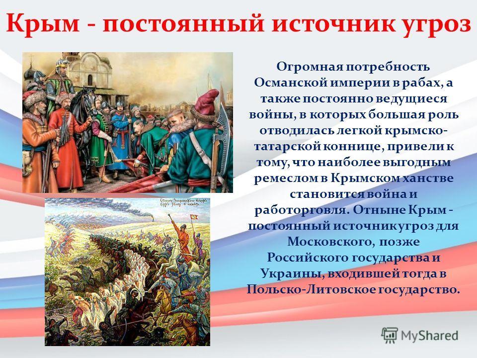 Крым - постоянный источник угроз Огромная потребность Османской империи в рабах, а также постоянно ведущиеся войны, в которых большая роль отводилась легкой крымскотатарской коннице, привели к тому, что наиболее выгодным ремеслом в Крымском ханстве с