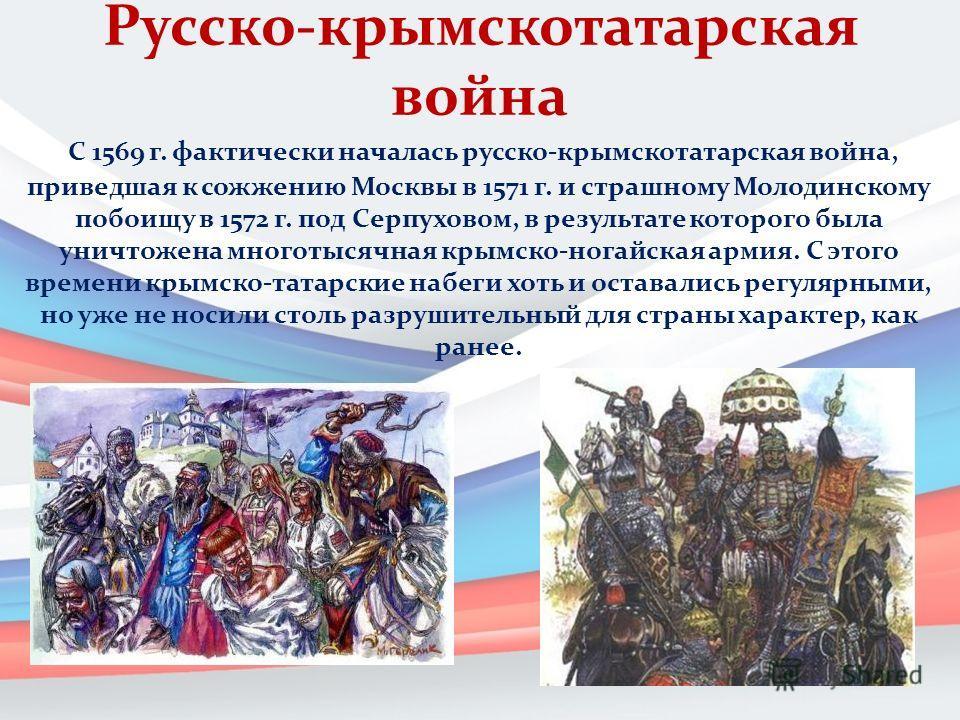 Русско-крымскотатарская война С 1569 г. фактически началась русско-крымскотатарская война, приведшая к сожжению Москвы в 1571 г. и страшному Молодинскому побоищу в 1572 г. под Серпуховом, в результате которого была уничтожена многотысячная крымско-но