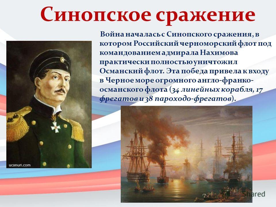 Синопское сражение Война началась с Синопского сражения, в котором Российский черноморский флот под командованием адмирала Нахимова практически полностью уничтожил Османский флот. Эта победа привела к входу в Черное море огромного англо-франко- осман