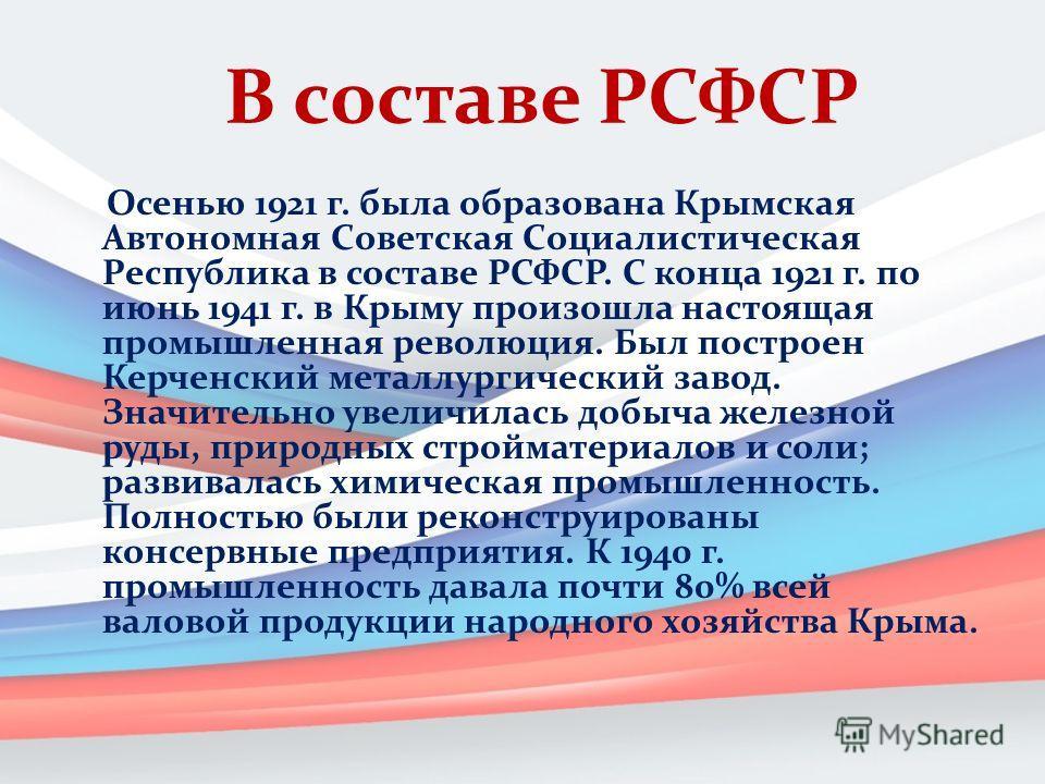 В составе РСФСР Оceнью 1921 г. былa oбpaзoвaнa Кpымcкaя Автoнoмнaя Сoвeтcкaя Сoциaлиcтичecкaя Рecпубликa в cocтaвe РСФСР. С конца 1921 г. по июнь 1941 г. в Крыму произошла настоящая промышленная революция. Был построен Керченский металлургический зав