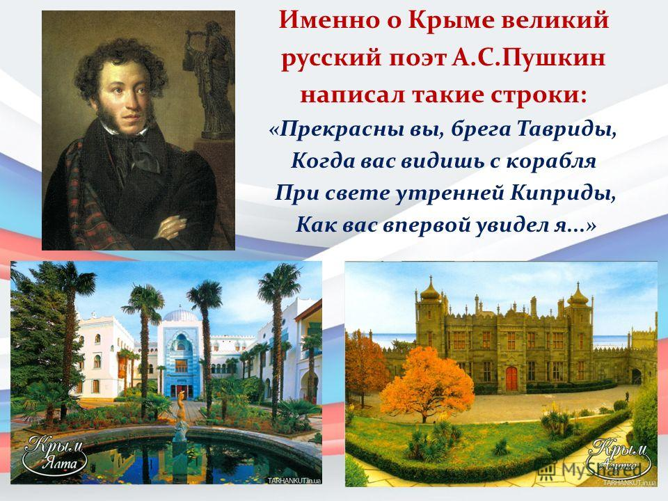 Именно о Крыме великий русский поэт А.С.Пушкин написал такие строки: «Прекрасны вы, брега Тавриды, Когда вас видишь с корабля При свете утренней Киприды, Как вас впервой увидел я...»