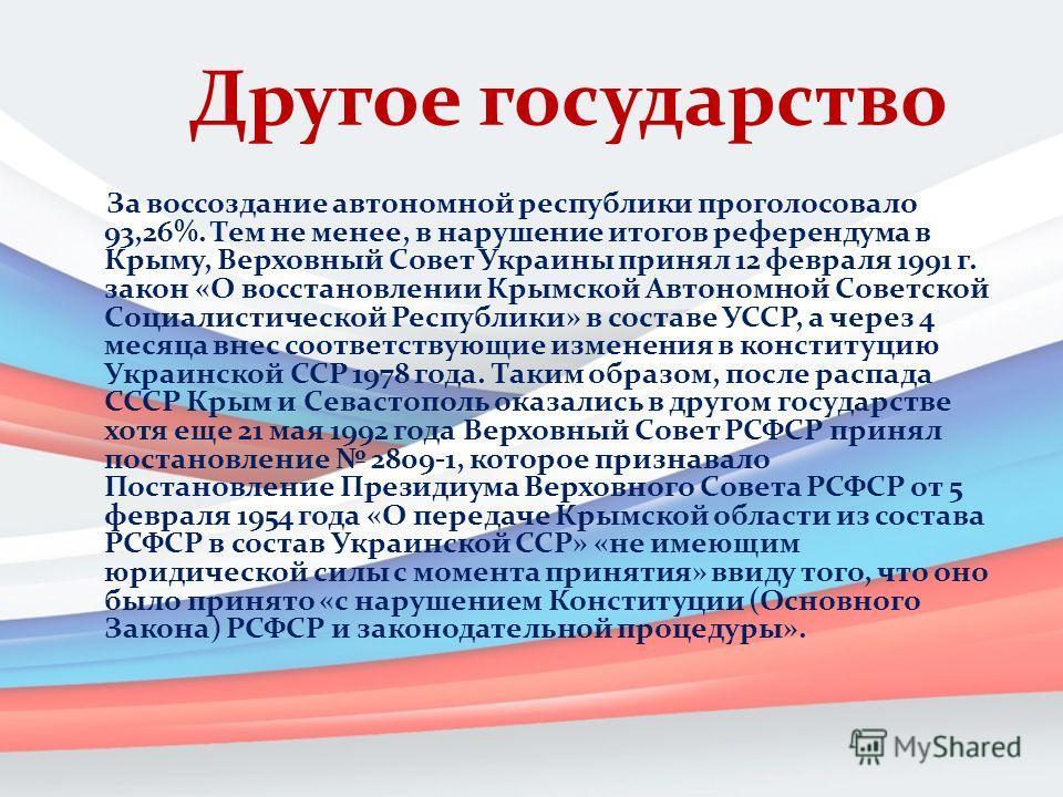 Другое государство За воссоздание автономной республики проголосовало 93,26%. Тем не менее, в нарушение итогов референдума в Крыму, Верховный Совет Украины принял 12 февраля 1991 г. закон «О восстановлении Крымской Автономной Советской Социалистическ