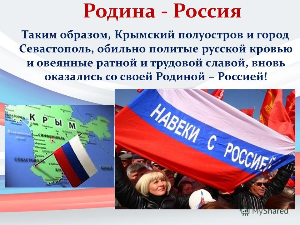 Родина - Россия Таким образом, Крымский полуостров и город Севастополь, обильно политые русской кровью и овеянные ратной и трудовой славой, вновь оказались со своей Родиной – Россией!