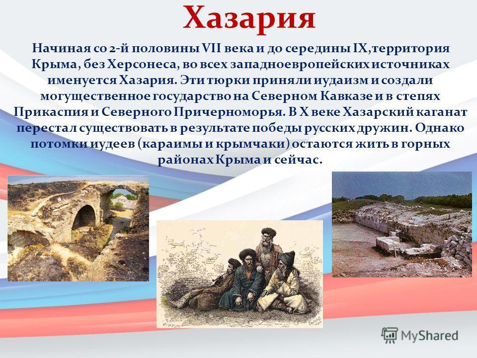 Хазария Начиная со 2-й половины VII века и до середины IX,территория Крыма, без Херсонеса, во всех западноевропейских источниках именуется Хазария. Эти тюрки приняли иудаизм и создали могущественное государство на Северном Кавказе и в степях Прикаспи