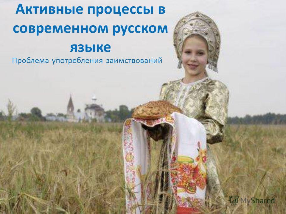 Активные процессы в современном русском языке Проблема употребления заимствований