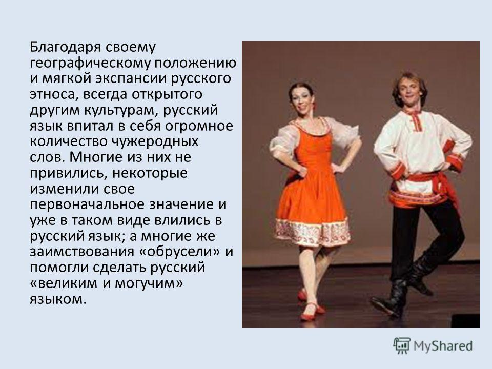 Благодаря своему географическому положению и мягкой экспансии русского этноса, всегда открытого другим культурам, русский язык впитал в себя огромное количество чужеродных слов. Многие из них не привились, некоторые изменили свое первоначальное значе