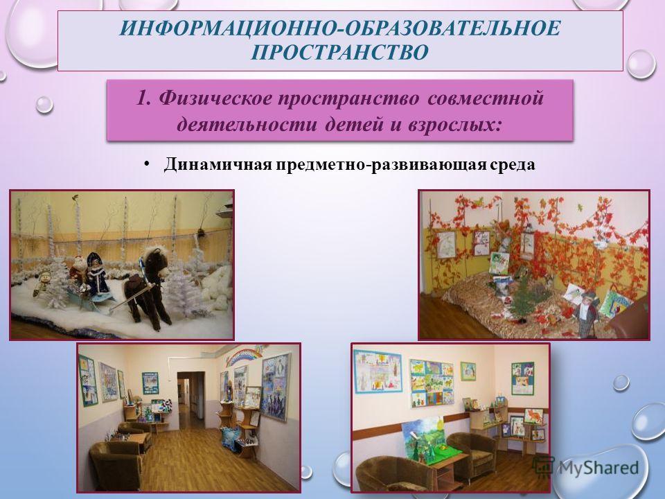 ИНФОРМАЦИОННО-ОБРАЗОВАТЕЛЬНОЕ ПРОСТРАНСТВО 1. Физическое пространство совместной деятельности детей и взрослых: Динамичная предметно-развивающая среда