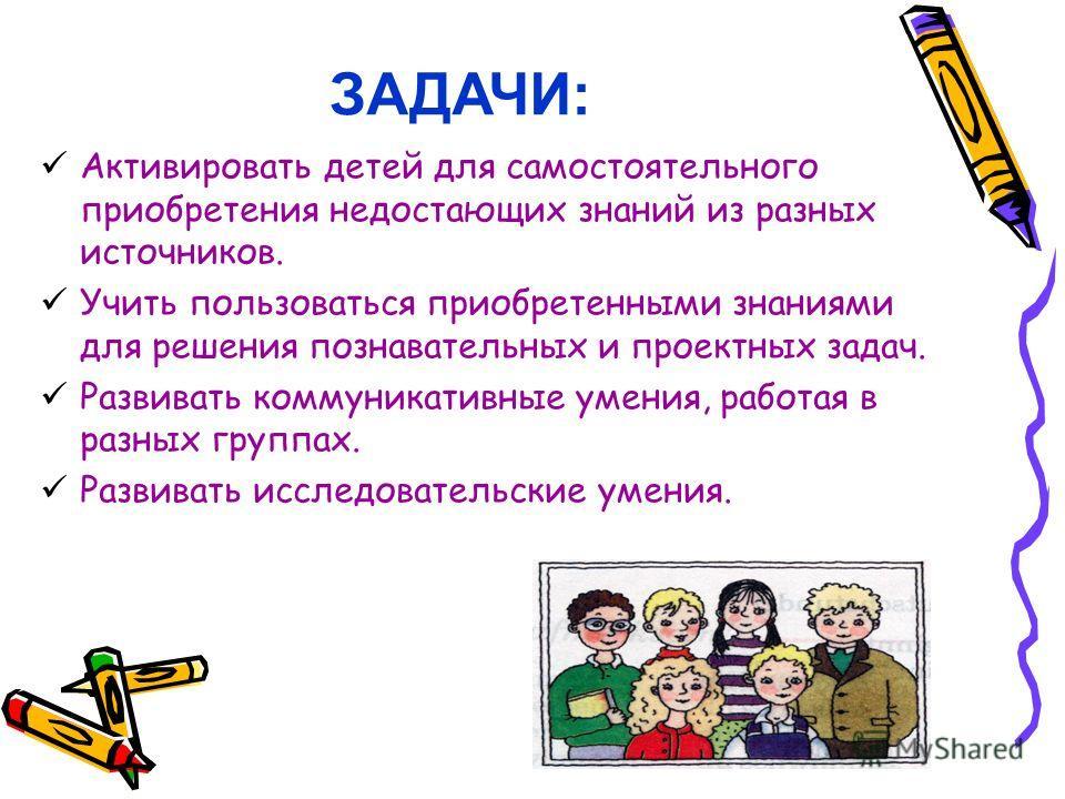 Активировать детей для самостоятельного приобретения недостающих знаний из разных источников. Учить пользоваться приобретенными знаниями для решения познавательных и проектных задач. Развивать коммуникативные умения, работая в разных группах. Развива