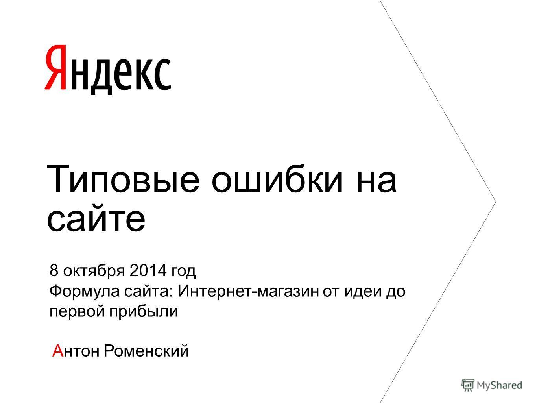 Антон Роменский Типовые ошибки на сайте 8 октября 2014 год Формула сайта: Интернет-магазин от идеи до первой прибыли