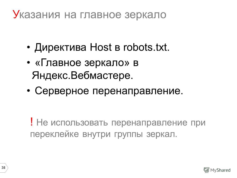 38 Директива Host в robots.txt. «Главное зеркало» в Яндекс.Вебмастере. Серверное перенаправление. ! Не использовать перенаправление при переклейке внутри группы зеркал. Указания на главное зеркало