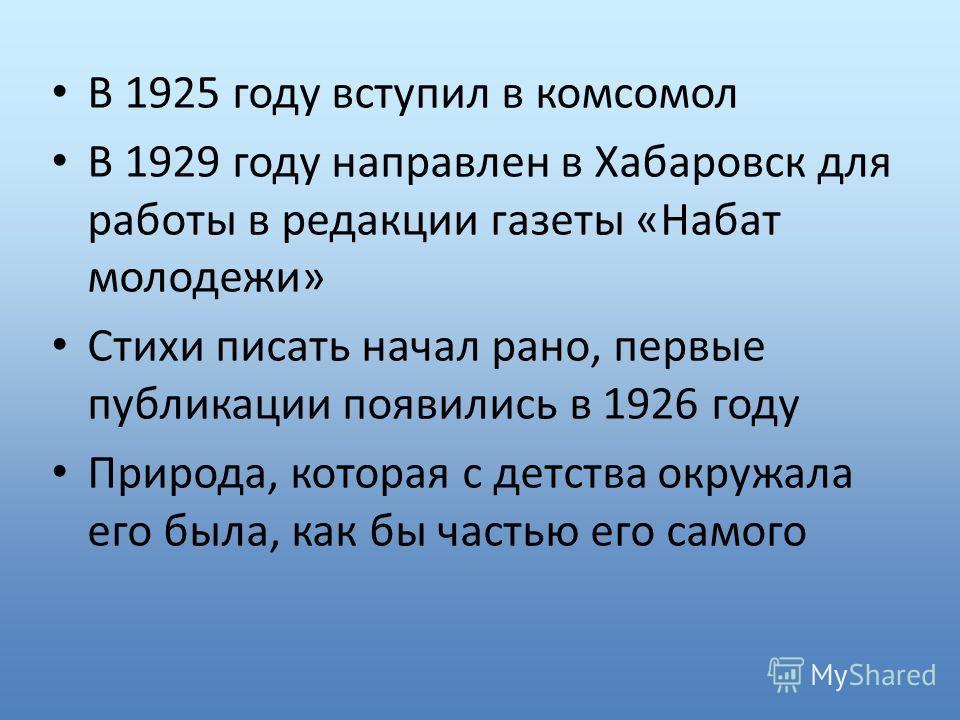 В 1925 году вступил в комсомол В 1929 году направлен в Хабаровск для работы в редакции газеты «Набат молодежи» Стихи писать начал рано, первые публикации появились в 1926 году Природа, которая с детства окружала его была, как бы частью его самого