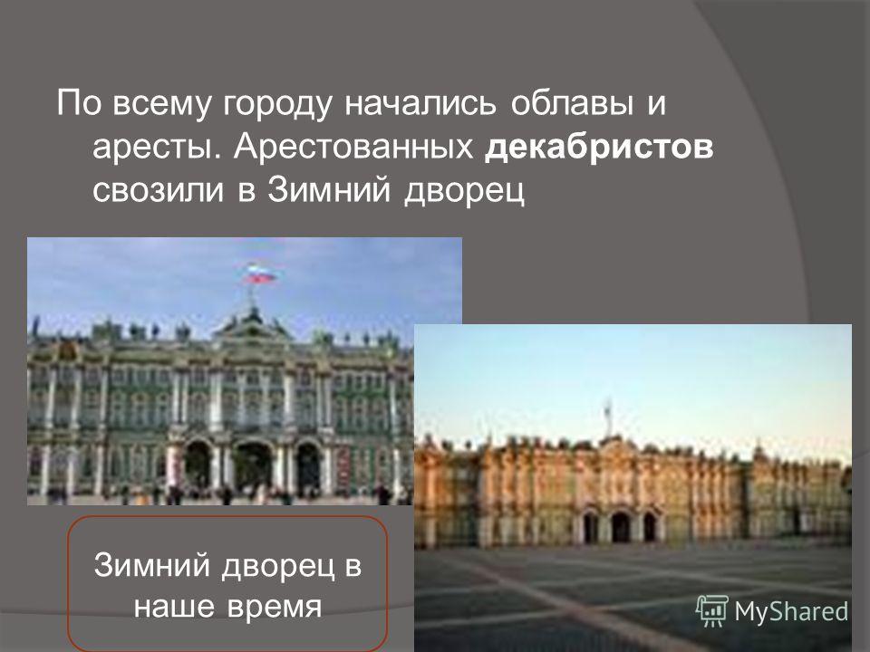 По всему городу начались облавы и аресты. Арестованных декабристов свозили в Зимний дворец Зимний дворец в наше время