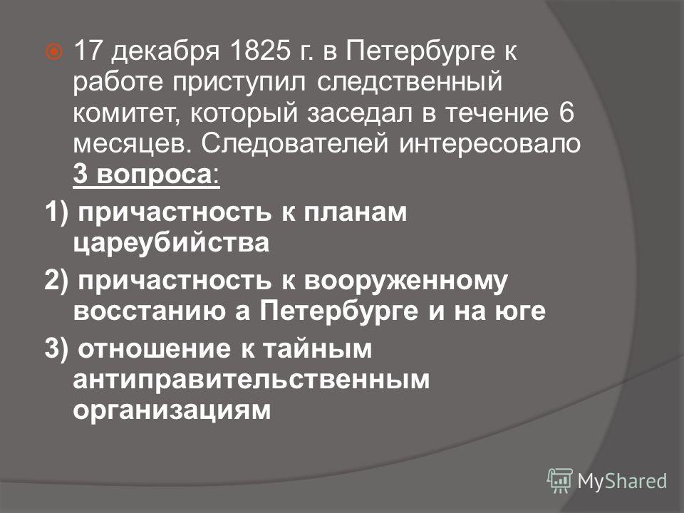 17 декабря 1825 г. в Петербурге к работе приступил следственный комитет, который заседал в течение 6 месяцев. Следователей интересовало 3 вопроса: 1) причастность к планам цареубийства 2) причастность к вооруженному восстанию а Петербурге и на юге 3)