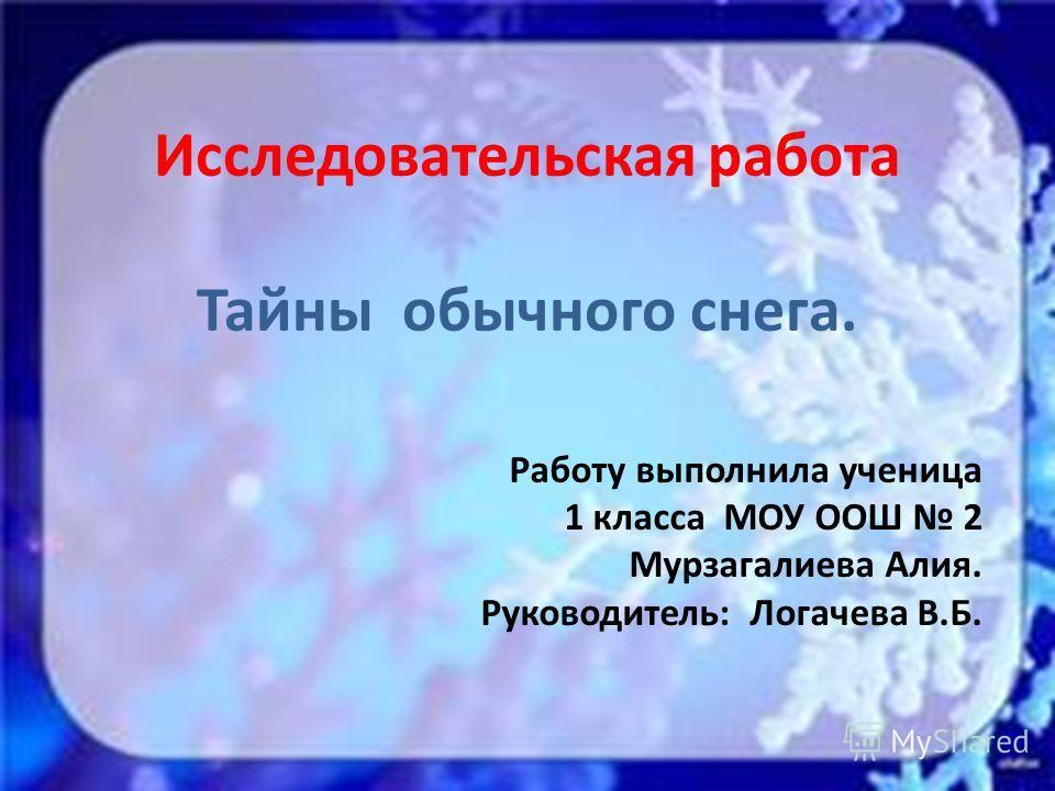 Исследовательская работа Тайны обычного снега. Работу выполнила ученица 1 класса МОУ ООШ 2 Мурзагалиева Алия. Руководитель: Логачева В.Б.