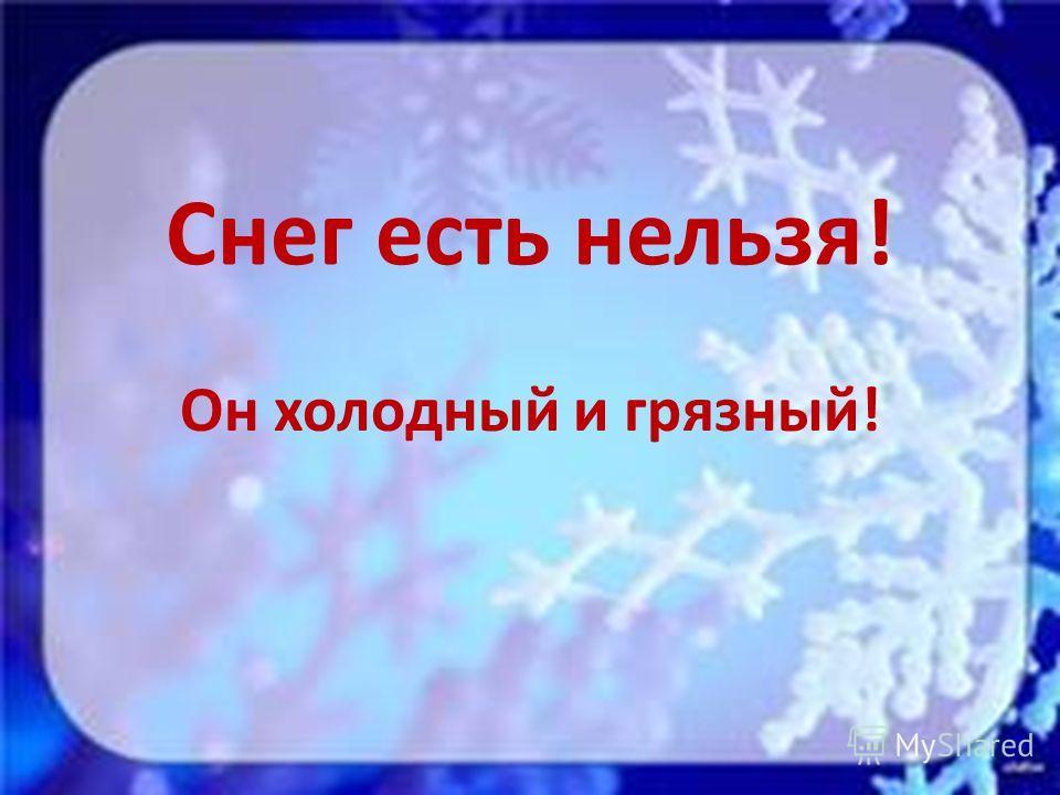 Снег есть нельзя! Он холодный и грязный!