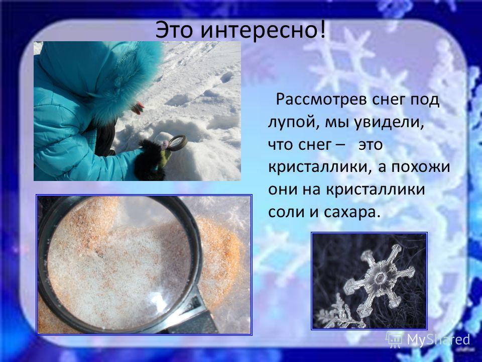 Это интересно! Рассмотрев снег под лупой, мы увидели, что снег – это кристаллики, а похожи они на кристаллики соли и сахара.