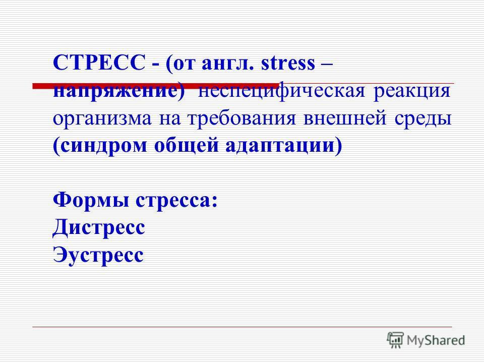 СТРЕСС - (от англ. stress – напряжение) неспецифическая реакция организма на требования внешней среды (синдром общей адаптации) Формы стресса: Дистресс Эустресс