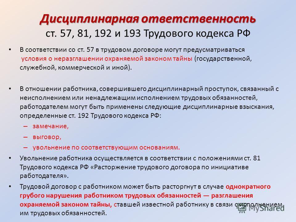 Дисциплинарная ответственность Дисциплинарная ответственность ст. 57, 81, 192 и 193 Трудового кодекса РФ В соответствии со ст. 57 в трудовом договоре могут предусматриваться условия о неразглашении охраняемой законом тайны (государственной, служебной