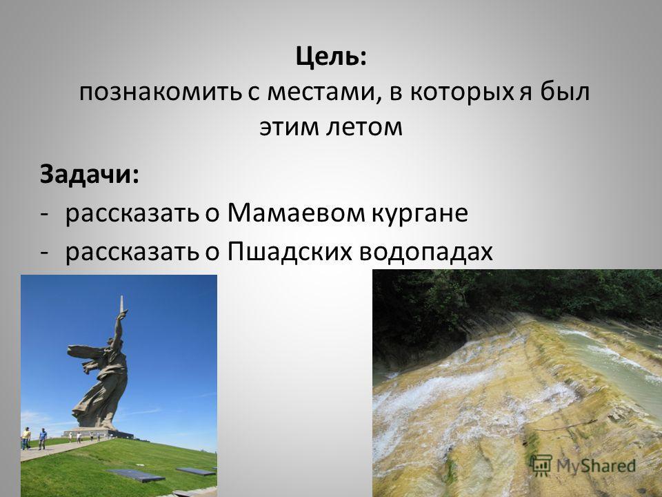 Цель: познакомить с местами, в которых я был этим летом Задачи: -рассказать о Мамаевом кургане -рассказать о Пшадских водопадах