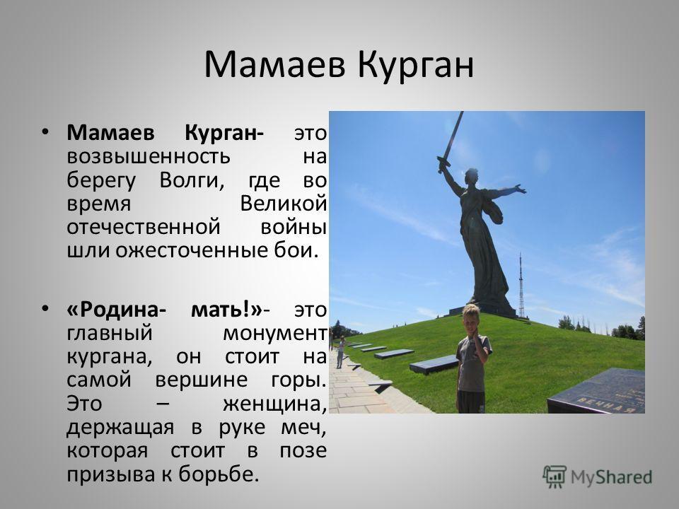 Мамаев Курган Мамаев Курган- это возвышенность на берегу Волги, где во время Великой отечественной войны шли ожесточенные бои. «Родина- мать!»- это главный монумент кургана, он стоит на самой вершине горы. Это – женщина, держащая в руке меч, которая