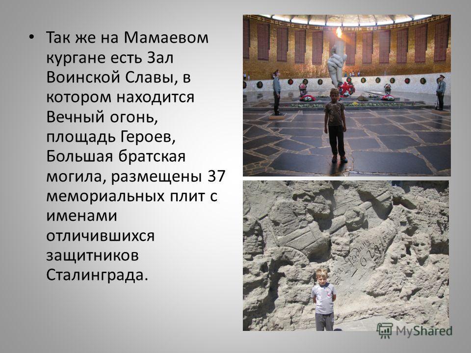 Так же на Мамаевом кургане есть Зал Воинской Славы, в котором находится Вечный огонь, площадь Героев, Большая братская могила, размещены 37 мемориальных плит с именами отличившихся защитников Сталинграда.