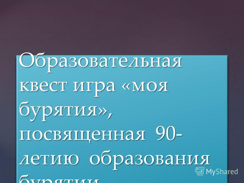 { Образовательная квест игра «моя бурятия», посвященная 90- летию образования бурятии.