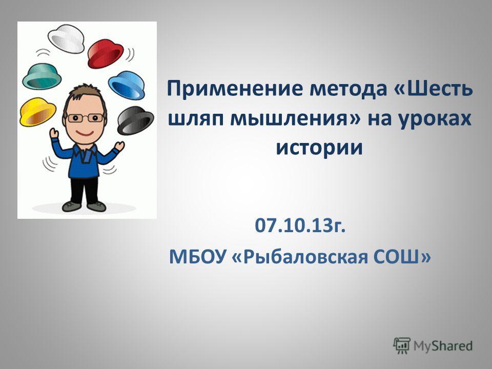 Применение метода «Шесть шляп мышления» на уроках истории 07.10.13 г. МБОУ «Рыбаловская СОШ»