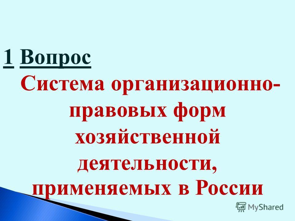 1 Вопрос Система организационно- правовых форм хозяйственной деятельности, применяемых в России