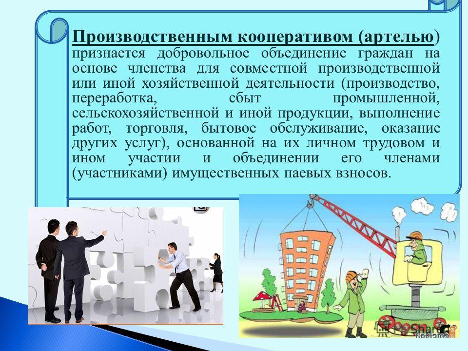 Производственным кооперативом (артелью) признается добровольное объединение граждан на основе членства для совместной производственной или иной хозяйственной деятельности (производство, переработка, сбыт промышленной, сельскохозяйственной и иной прод