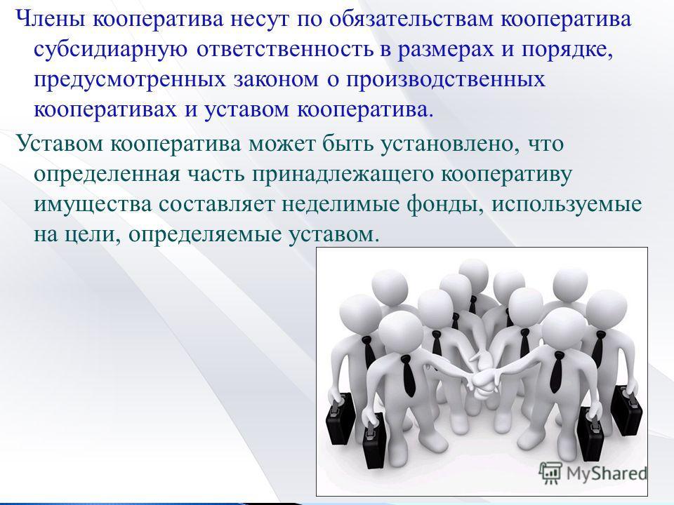 Члены кооператива несут по обязательствам кооператива субсидиарную ответственность в размерах и порядке, предусмотренных законом о производственных кооперативах и уставом кооператива. Уставом кооператива может быть установлено, что определенная часть