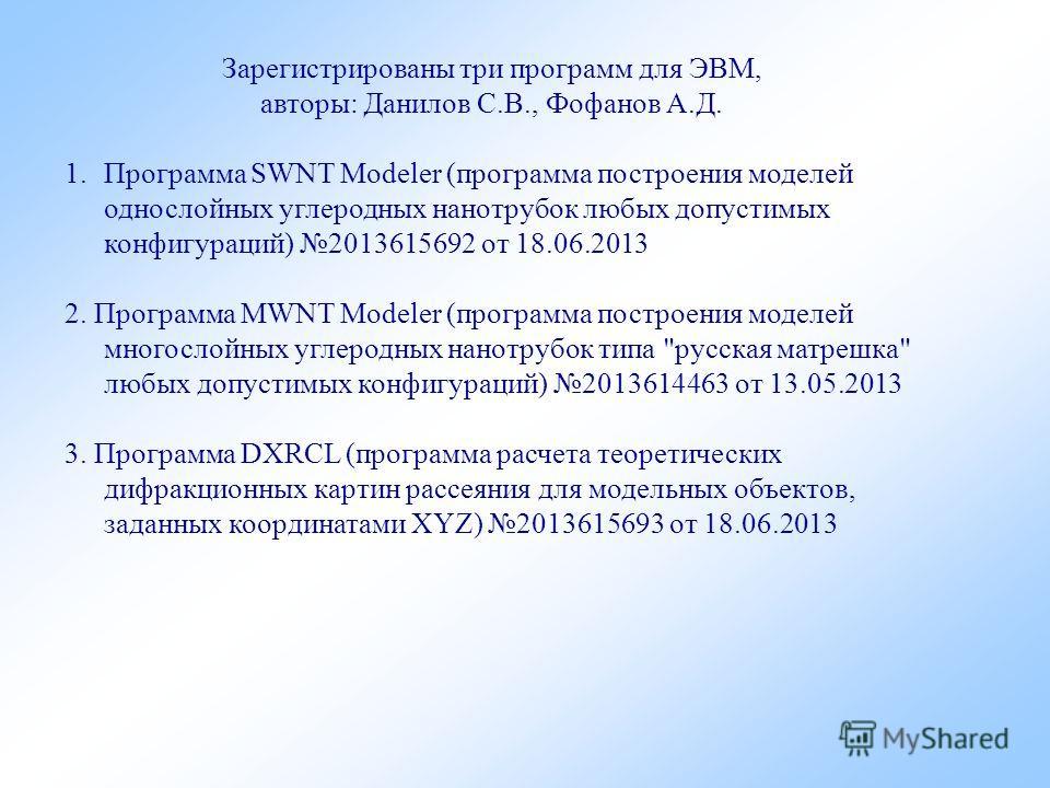 Зарегистрированы три программ для ЭВМ, авторы: Данилов С.В., Фофанов А.Д. 1. Программа SWNT Modeler (программа построения моделей однослойных углеродных нанотрубок любых допустимых конфигураций) 2013615692 от 18.06.2013 2. Программа MWNT Modeler (про