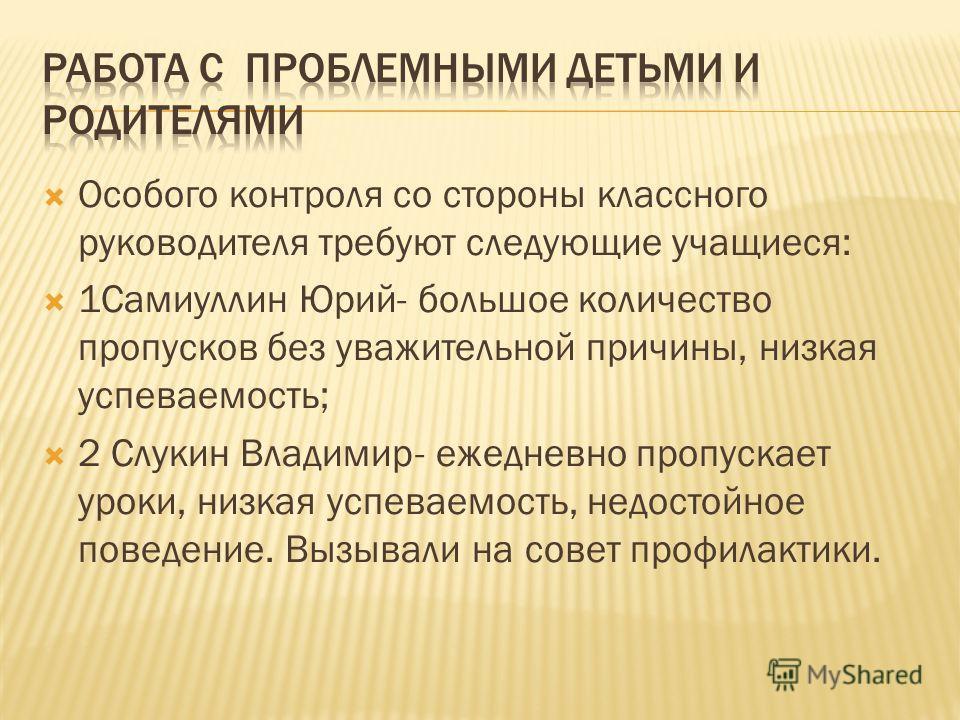 Особого контроля со стороны классного руководителя требуют следующие учащиеся: 1Самиуллин Юрий- большое количество пропусков без уважительной причины, низкая успеваемость; 2 Слукин Владимир- ежедневно пропускает уроки, низкая успеваемость, недостойно