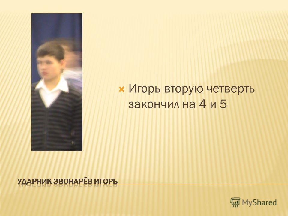 Игорь вторую четверть закончил на 4 и 5