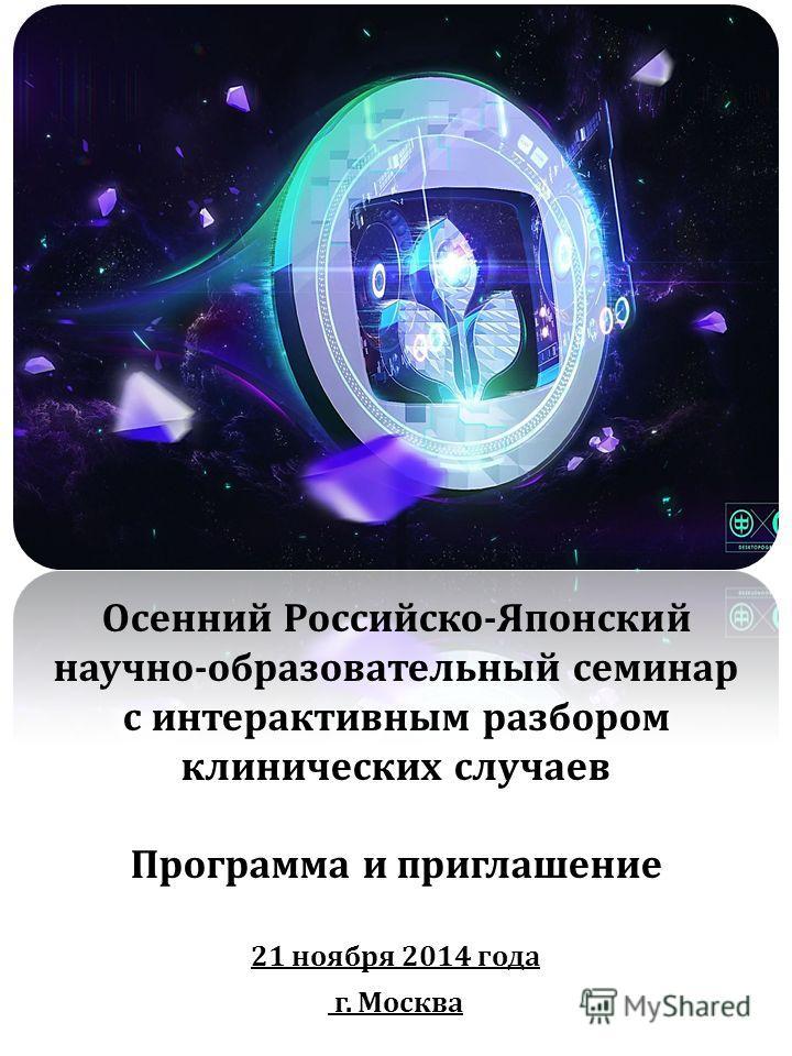 Осенний Российско-Японский научно-образовательный семинар с интерактивным разбором клинических случаев Программа и приглашение 21 ноября 2014 года г. Москва