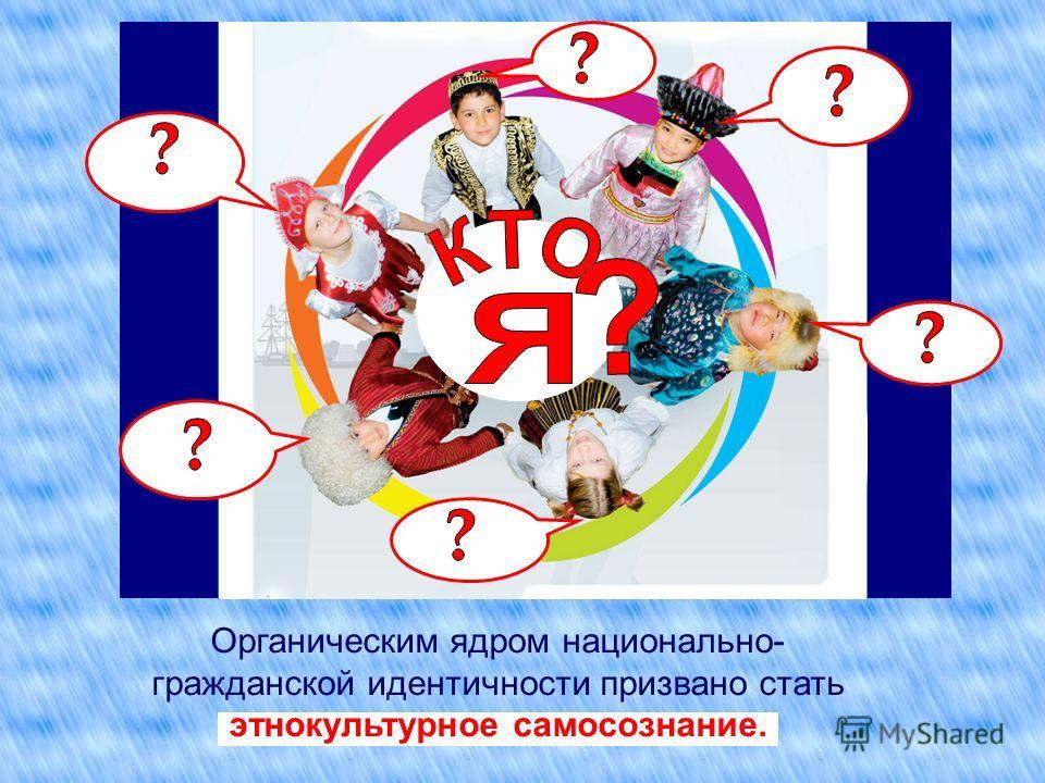 Органическим ядром национально- гражданской идентичности призвано стать этнокультурное самосознание.