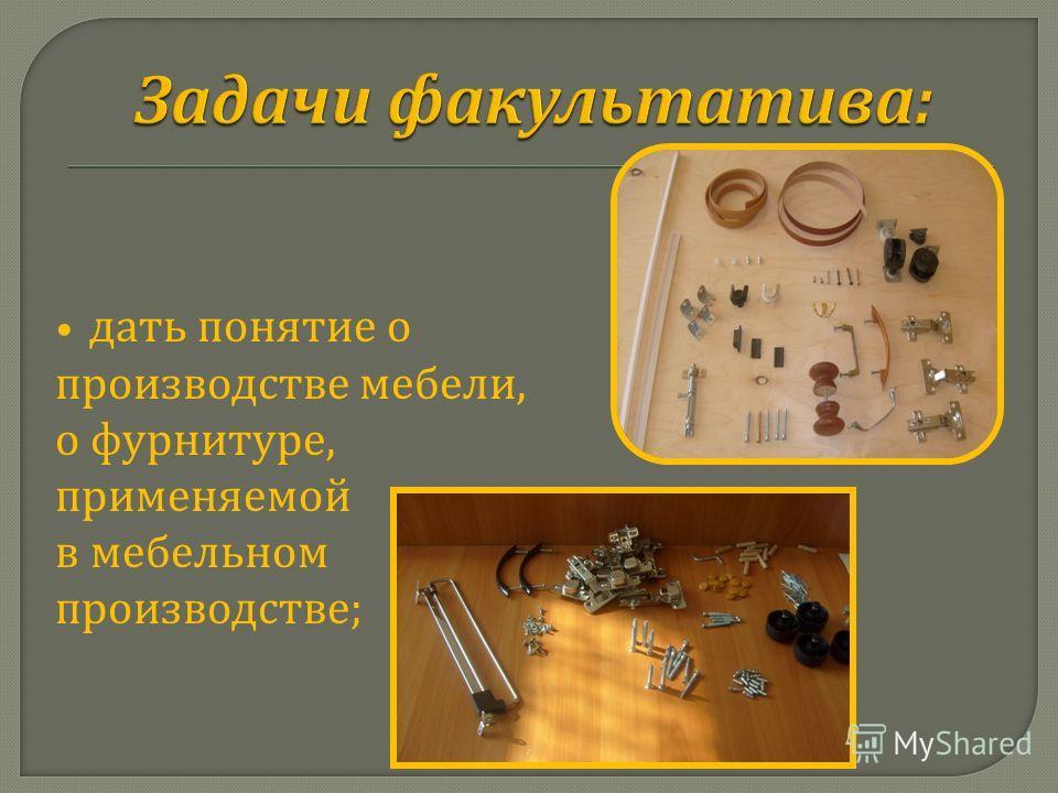 дать понятие о производстве мебели, о фурнитуре, применяемой в мебельном производстве ;