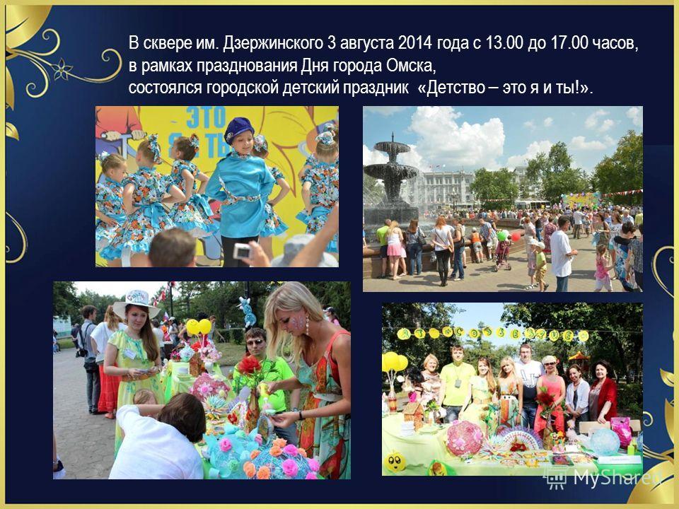 В сквере им. Дзержинского 3 августа 2014 года с 13.00 до 17.00 часов, в рамках празднования Дня города Омска, состоялся городской детский праздник « Детство – это я и ты! ».